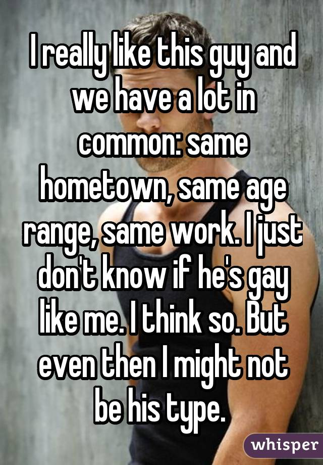 I really like this guy and we have a lot in common: same hometown, same age range, same work. I just don't know if he's gay like me. I think so. But even then I might not be his type.