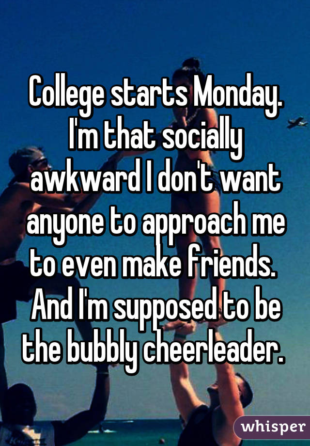 College starts Monday. I'm that socially awkward I don't want anyone to approach me to even make friends.  And I'm supposed to be the bubbly cheerleader.