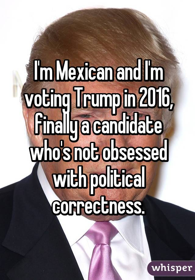 I'm Mexican and I'm voting Trump in 2016, finally a candidate who's not obsessed with political correctness.