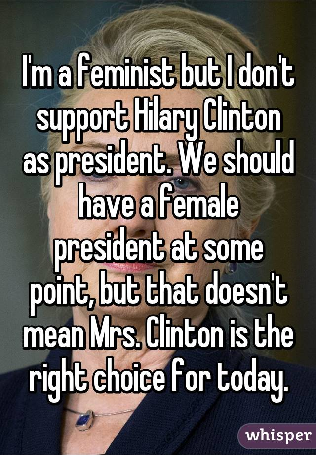 I'm a feminist but I don't support Hilary Clinton as president. We should have a female president at some point, but that doesn't mean Mrs. Clinton is the right choice for today.