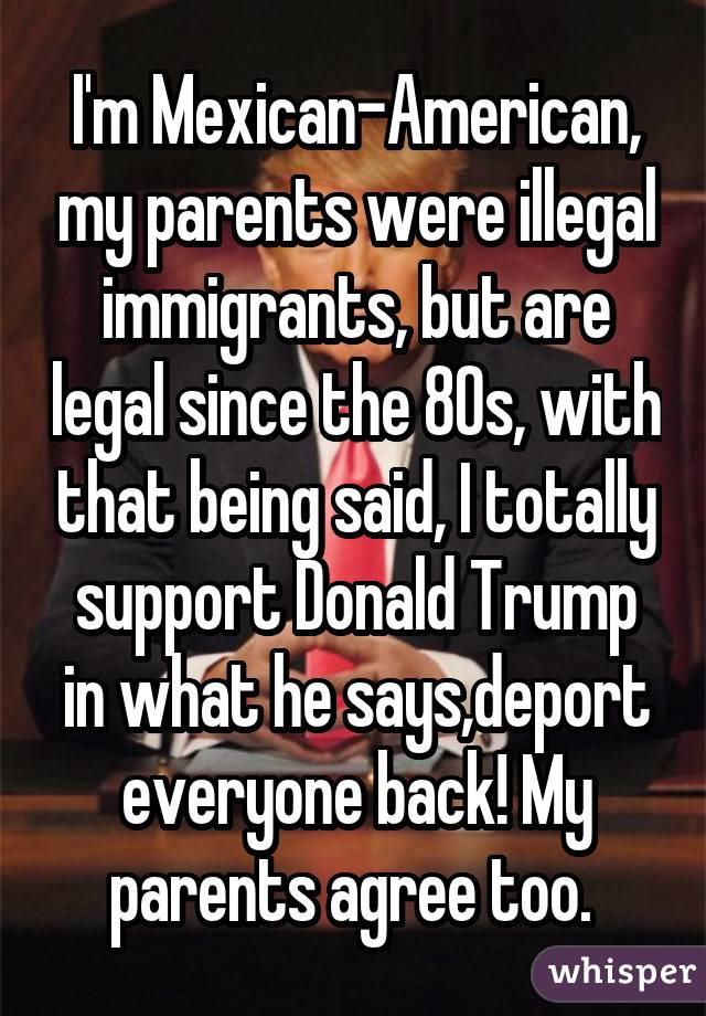 I'm Mexican-American, my parents were illegal immigrants, but are legal since the 80s, with that being said, I totally support Donald Trump in what he says,deport everyone back! My parents agree too.
