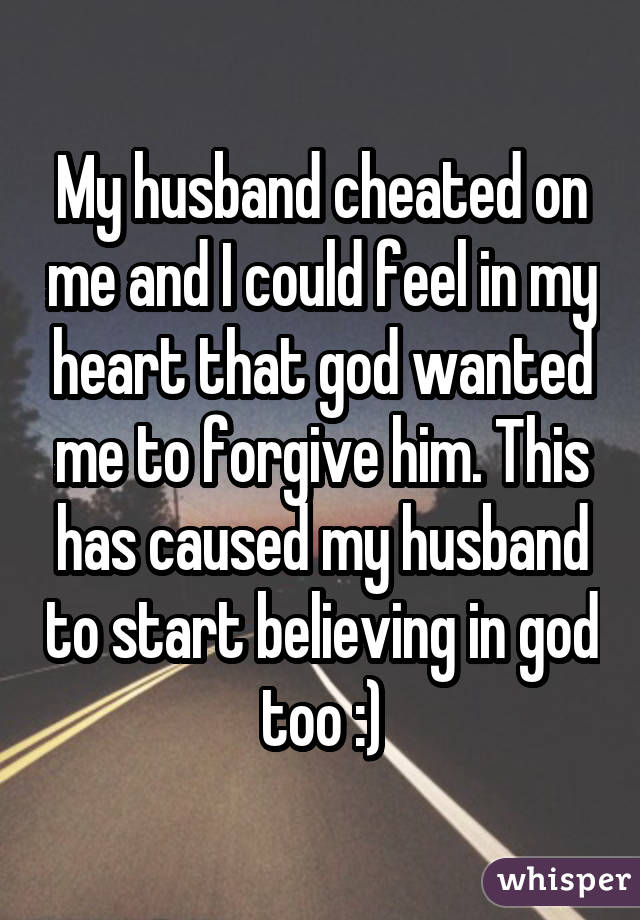 My husband cheated on me and I could feel in my heart that god wanted me to forgive him. This has caused my husband to start believing in god too :)
