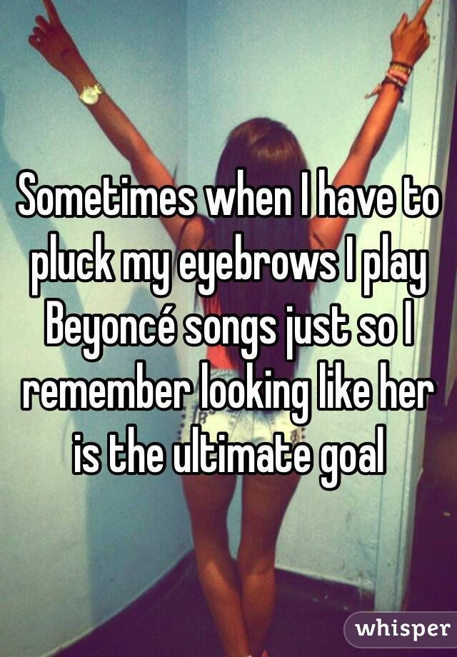 Sometimes when I have to pluck my eyebrows I play Beyoncé songs just so I remember looking like her is the ultimate goal