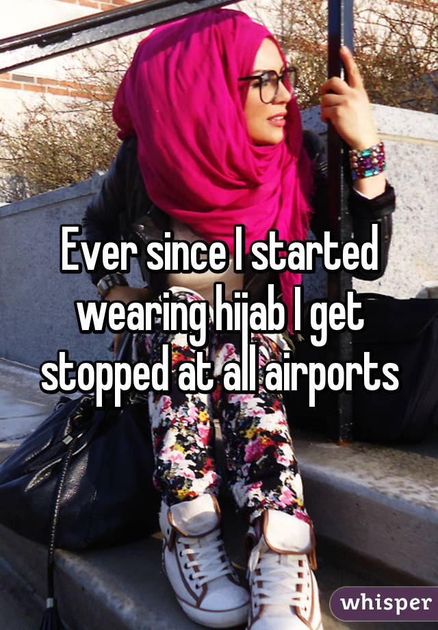 Ever since I started wearing hijab I get stopped at all airports