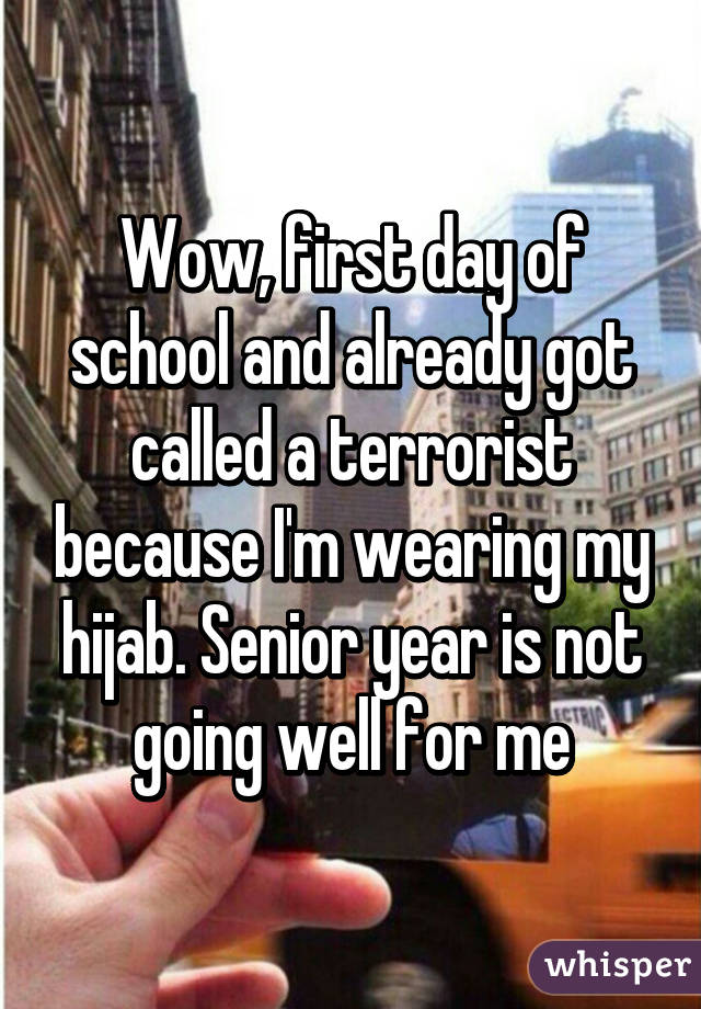 Wow, first day of school and already got called a terrorist because I'm wearing my hijab. Senior year is not going well for me