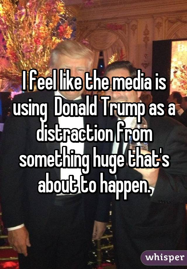 I feel like the media is using  Donald Trump as a distraction from something huge that's about to happen.