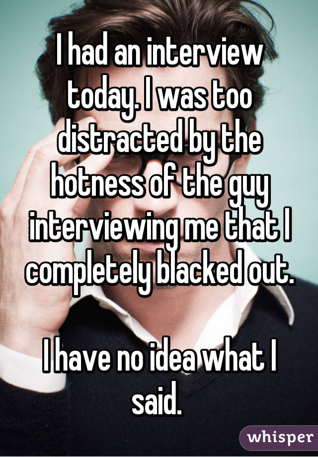 I had an interview today. I was too distracted by the hotness of the guy interviewing me that I completely blacked out. I have no idea what I said.