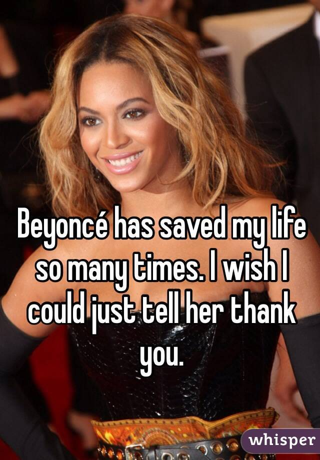 Beyoncé has saved my life so many times. I wish I could just tell her thank you.