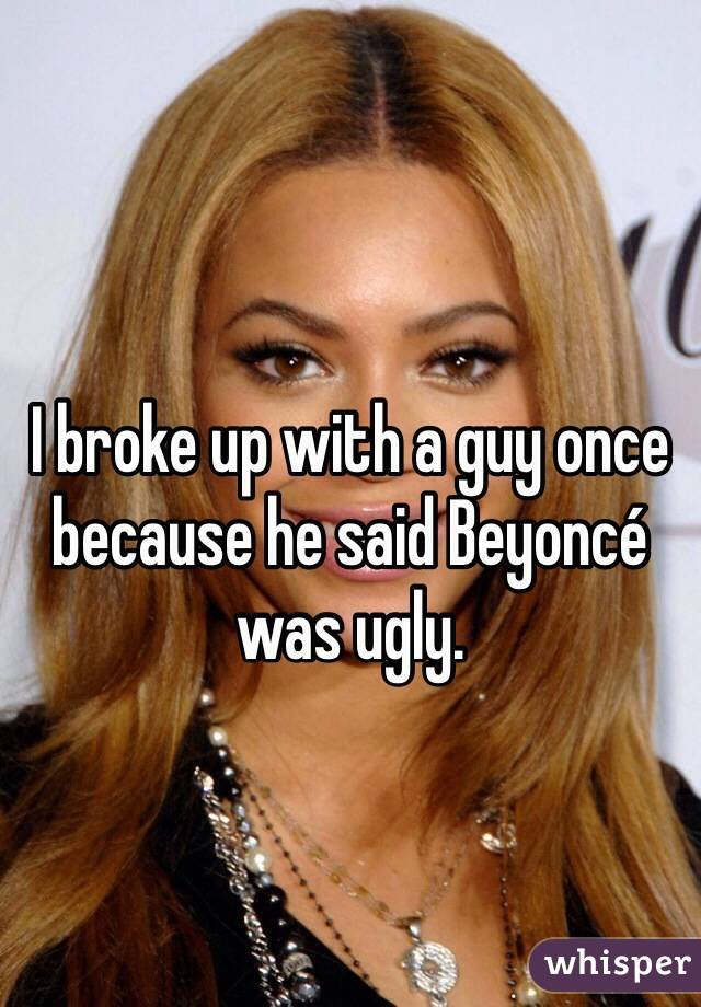 I broke up with a guy once because he said Beyoncé was ugly.