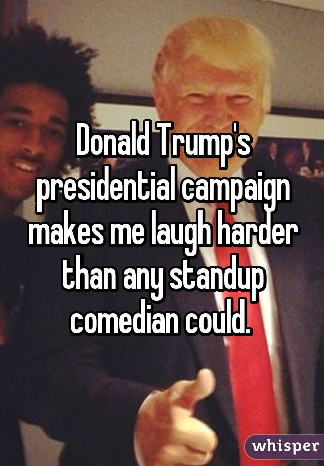 Donald Trump's presidential campaign makes me laugh harder than any standup comedian could.