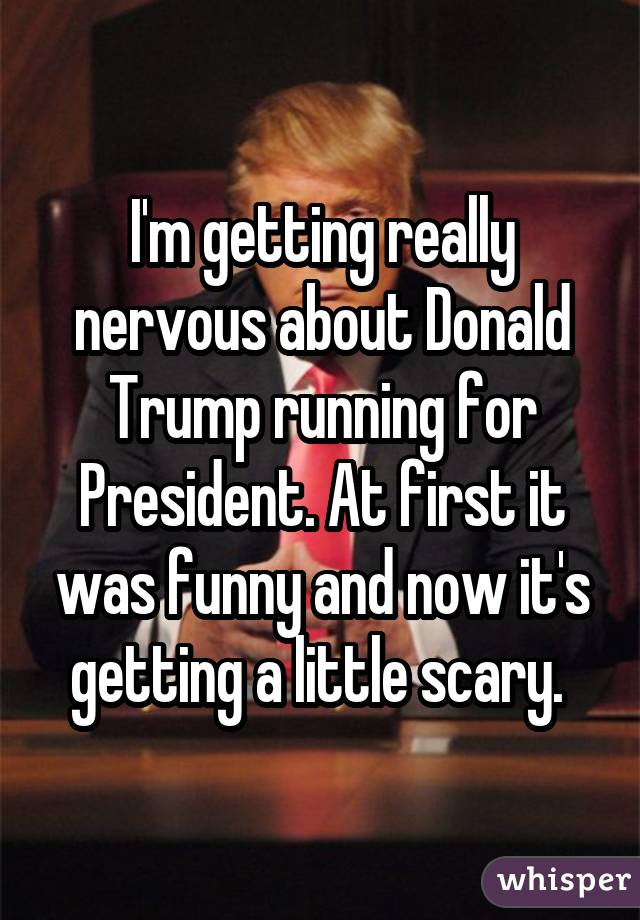 I'm getting really nervous about Donald Trump running for President. At first it was funny and now it's getting a little scary.