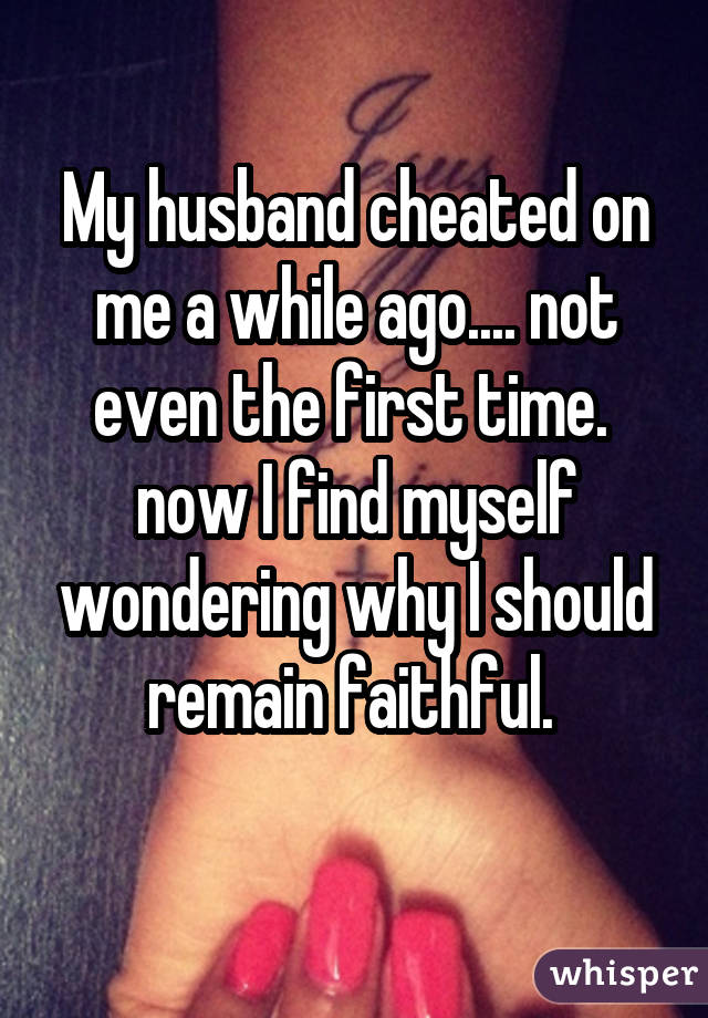 My husband cheated on me a while ago.... not even the first time.  now I find myself wondering why I should remain faithful.