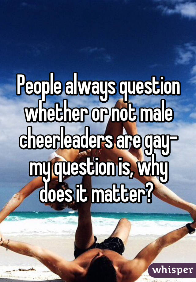 People always question whether or not male cheerleaders are gay- my question is, why does it matter?
