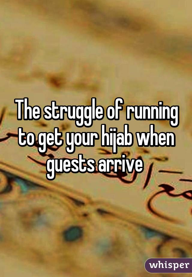 The struggle of running to get your hijab when guests arrive