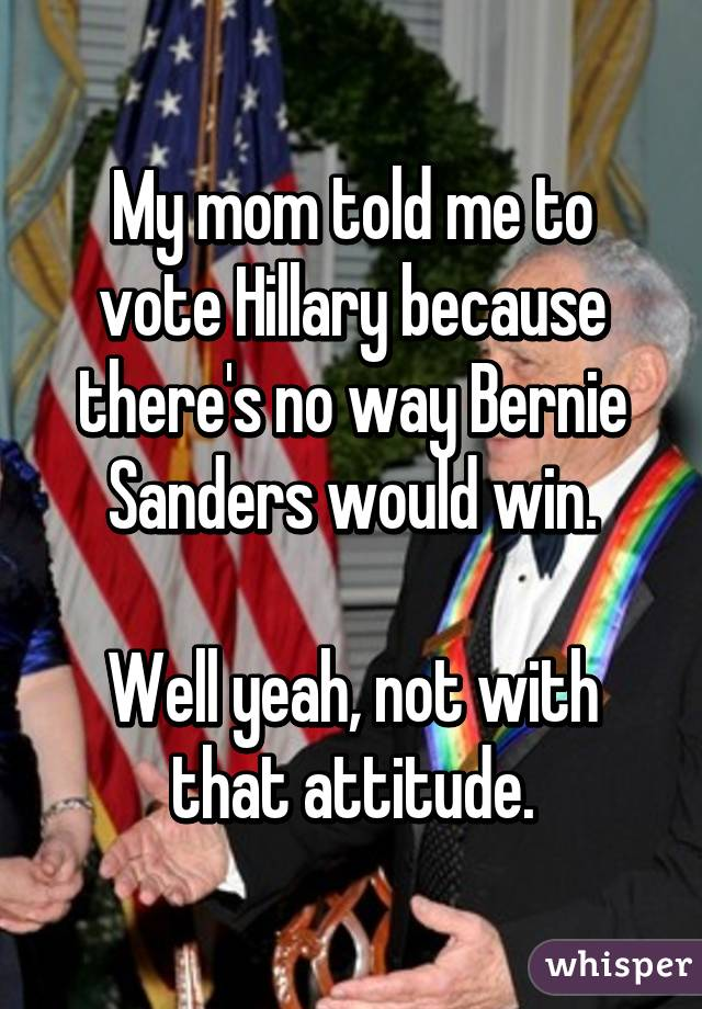 My mom told me to vote Hillary because there's no way Bernie Sanders would win. Well yeah, not with that attitude.