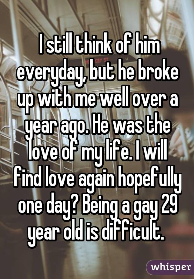 I still think of him everyday, but he broke up with me well over a year ago. He was the love of my life. I will find love again hopefully one day? Being a gay 29 year old is difficult.