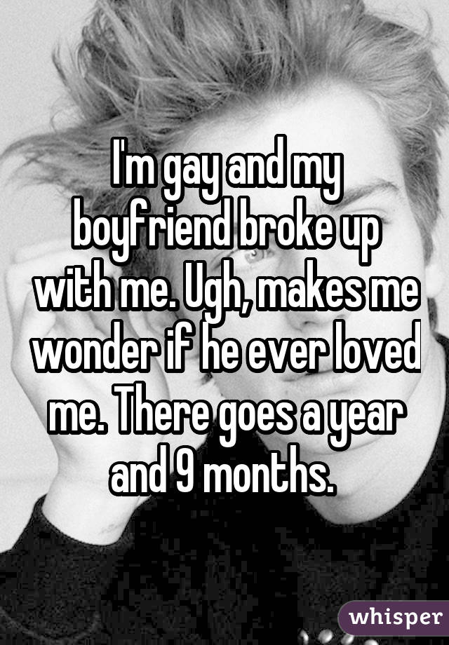 I'm gay and my boyfriend broke up with me. Ugh, makes me wonder if he ever loved me. There goes a year and 9 months.