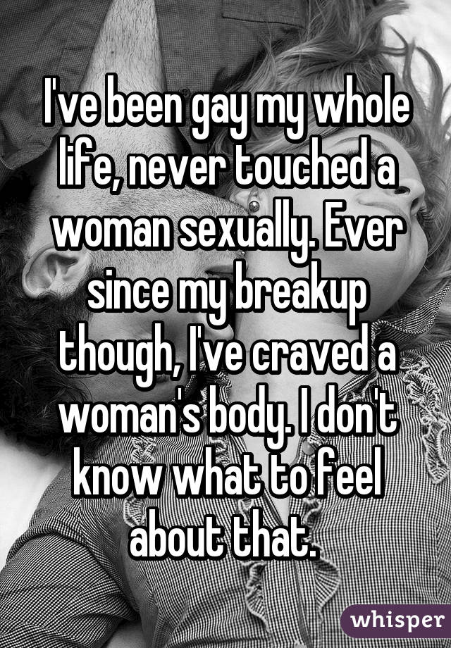 I've been gay my whole life, never touched a woman sexually. Ever since my breakup though, I've craved a woman's body. I don't know what to feel about that.