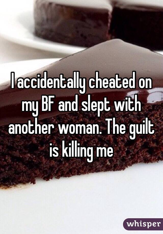 I accidentally cheated on my BF and slept with another woman. The guilt is killing me