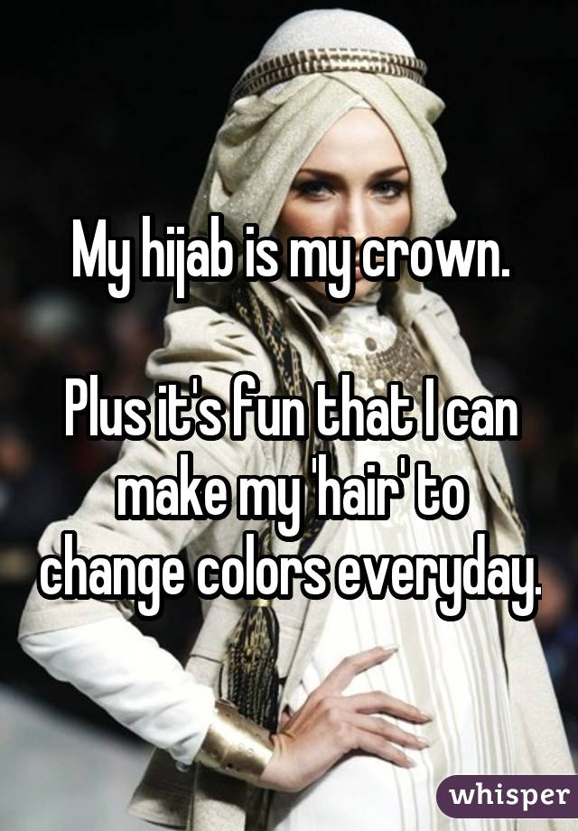 My hijab is my crown. Plus it's fun that I can make my 'hair' to change colors everyday.