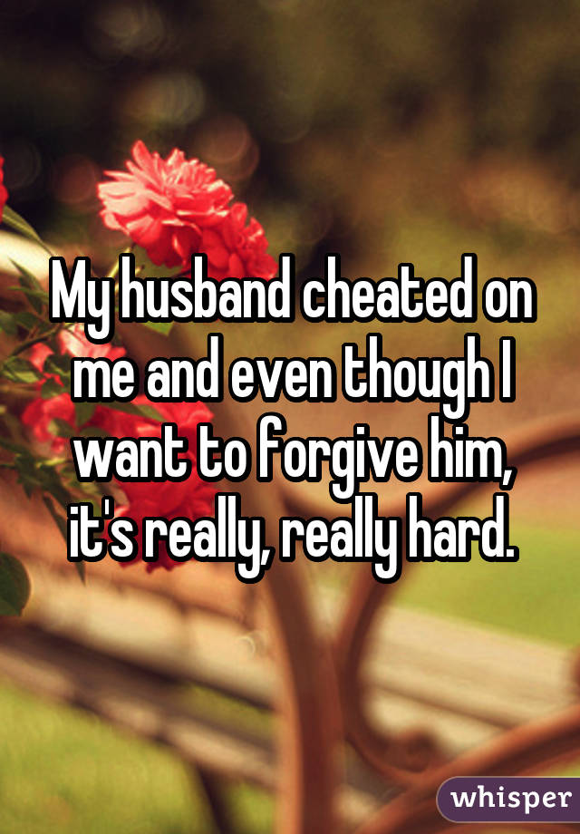 My husband cheated on me and even though I want to forgive him, it's really, really hard.