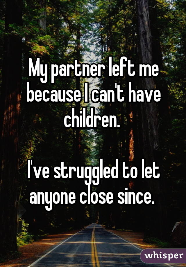 My partner left me because I can't have children.  I've struggled to let anyone close since.