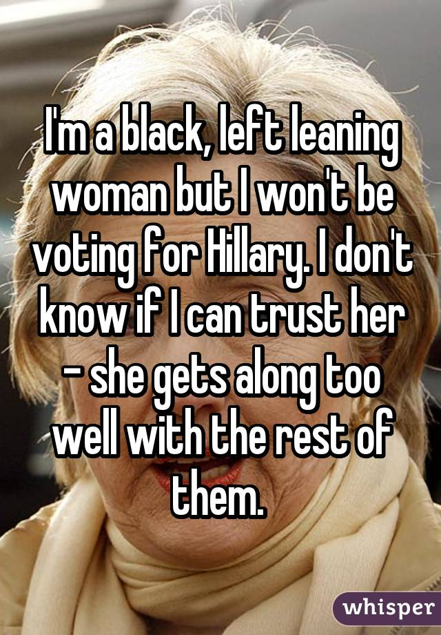 I'm a black, left leaning woman but I won't be voting for Hillary. I don't know if I can trust her - she gets along too well with the rest of them.