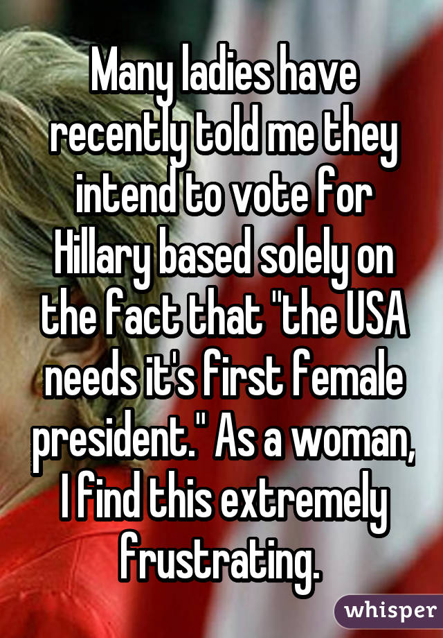 "Many ladies have recently told me they intend to vote for Hillary based solely on the fact that ""the USA needs it's first female president."" As a woman, I find this extremely frustrating."