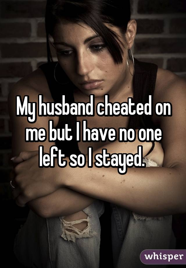 My husband cheated on me but I have no one left so I stayed.