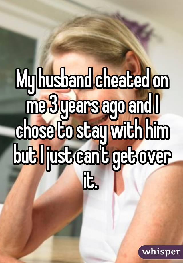 My husband cheated on me 3 years ago and I chose to stay with him but I just can't get over it.