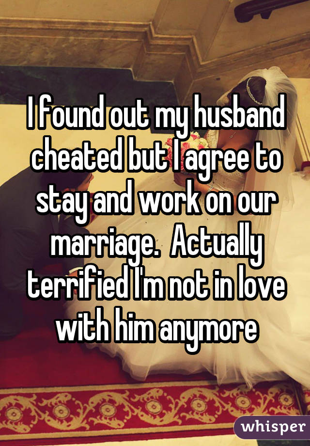 I found out my husband cheated but I agree to stay and work on our marriage.  Actually terrified I'm not in love with him anymore