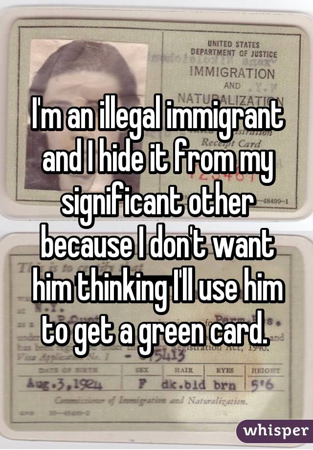 I'm an illegal immigrant and I hide it from my significant other because I don't want him thinking I'll use him to get a green card.