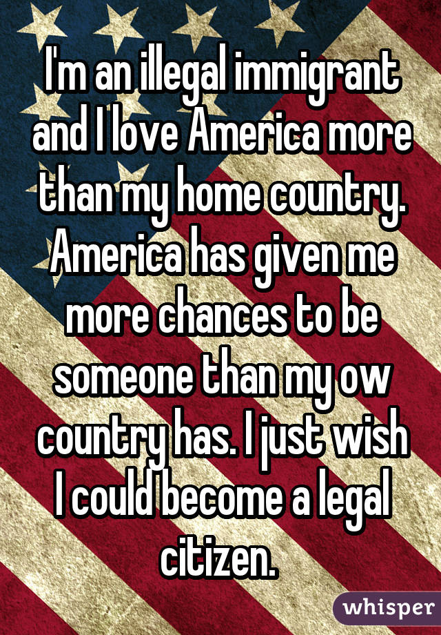 I'm an illegal immigrant and I love America more than my home country. America has given me more chances to be someone than my ow country has. I just wish I could become a legal citizen.