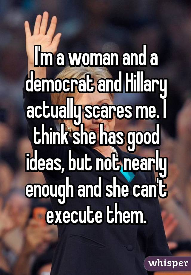 I'm a woman and a democrat and Hillary actually scares me. I think she has good ideas, but not nearly enough and she can't execute them.