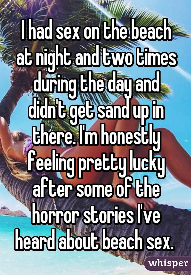 I had sex on the beach at night and two times during the day and didn't get sand up in there. I'm honestly feeling pretty lucky after some of the horror stories I've heard about beach sex.
