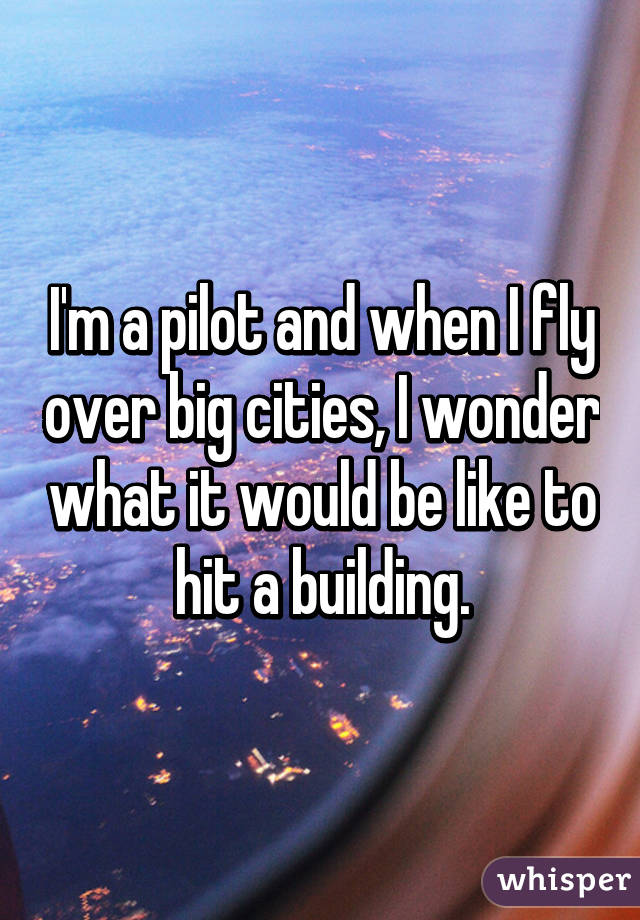 I'm a pilot and when I fly over big cities, I wonder what it would be like to hit a building.