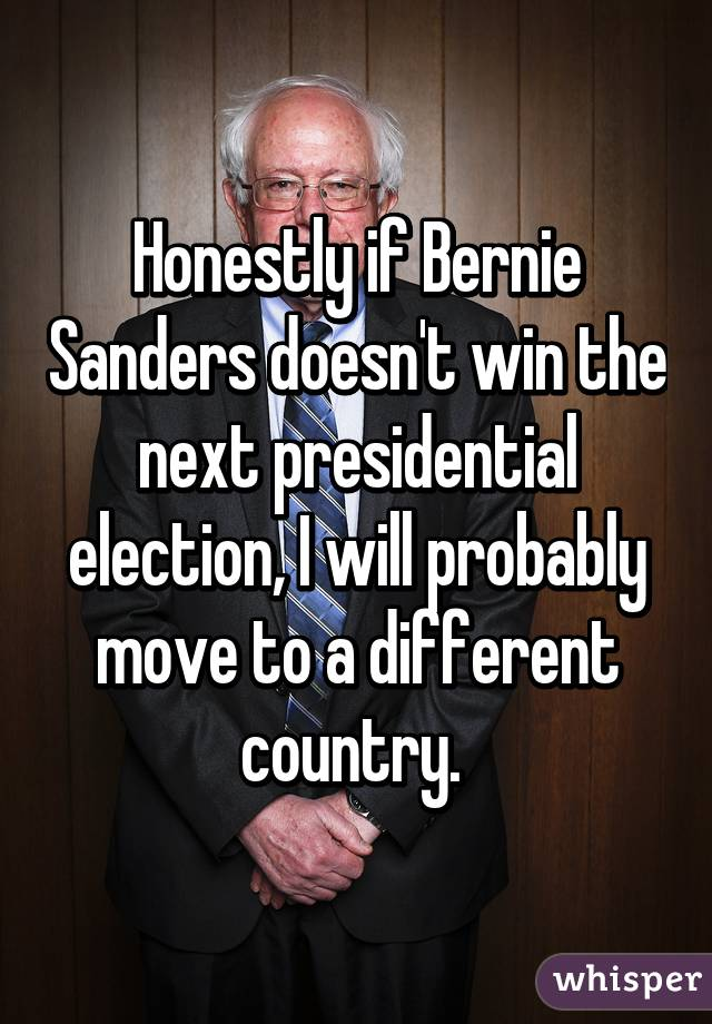 Honestly if Bernie Sanders doesn't win the next presidential election, I will probably move to a different country.