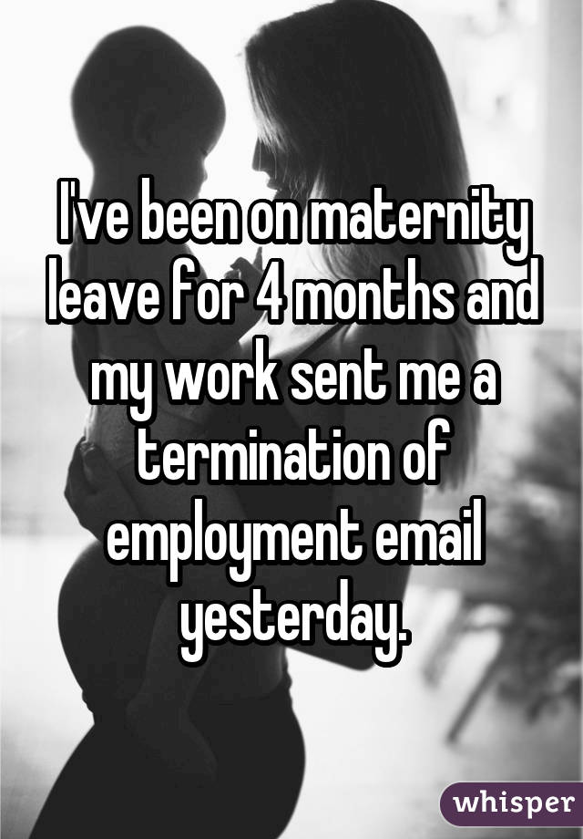 I've been on maternity leave for 4 months and my work sent me a termination of employment email yesterday.