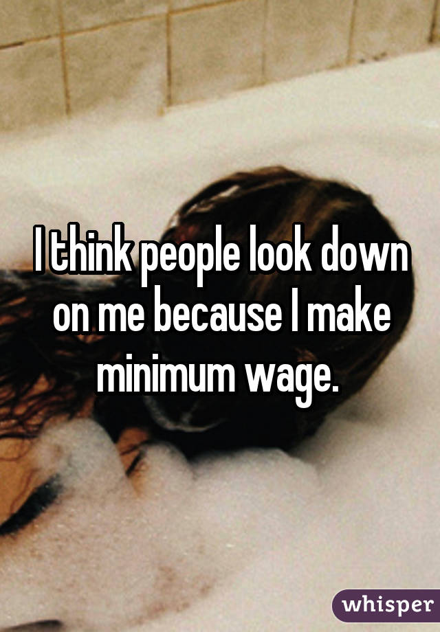 I think people look down on me because I make minimum wage.