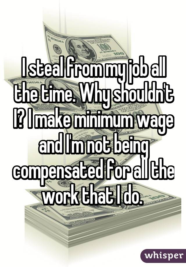 I steal from my job all the time. Why shouldn't I? I make minimum wage and I'm not being compensated for all the work that I do.
