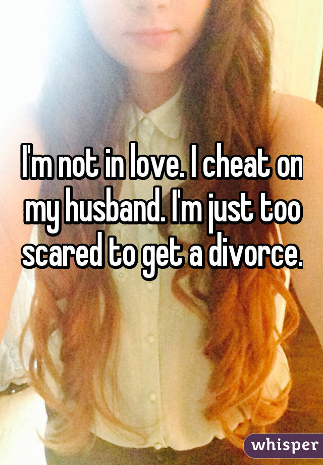 I'm not in love. I cheat on my husband. I'm just too scared to get a divorce.