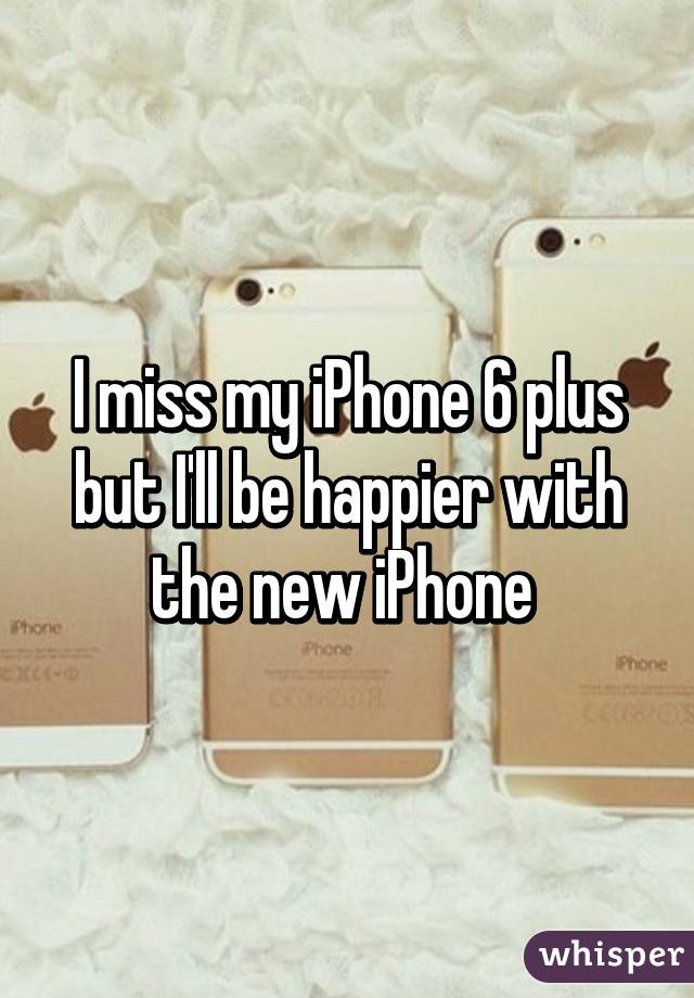 I miss my iPhone 6 plus but I'll be happier with the new iPhone