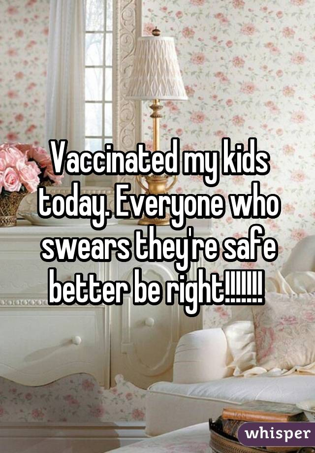 Vaccinated my kids today. Everyone who swears they're safe better be right!!!!!!!