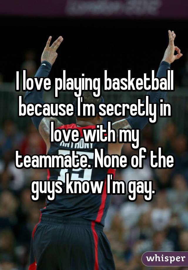 I love playing basketball because I'm secretly in love with my teammate. None of the guys know I'm gay.