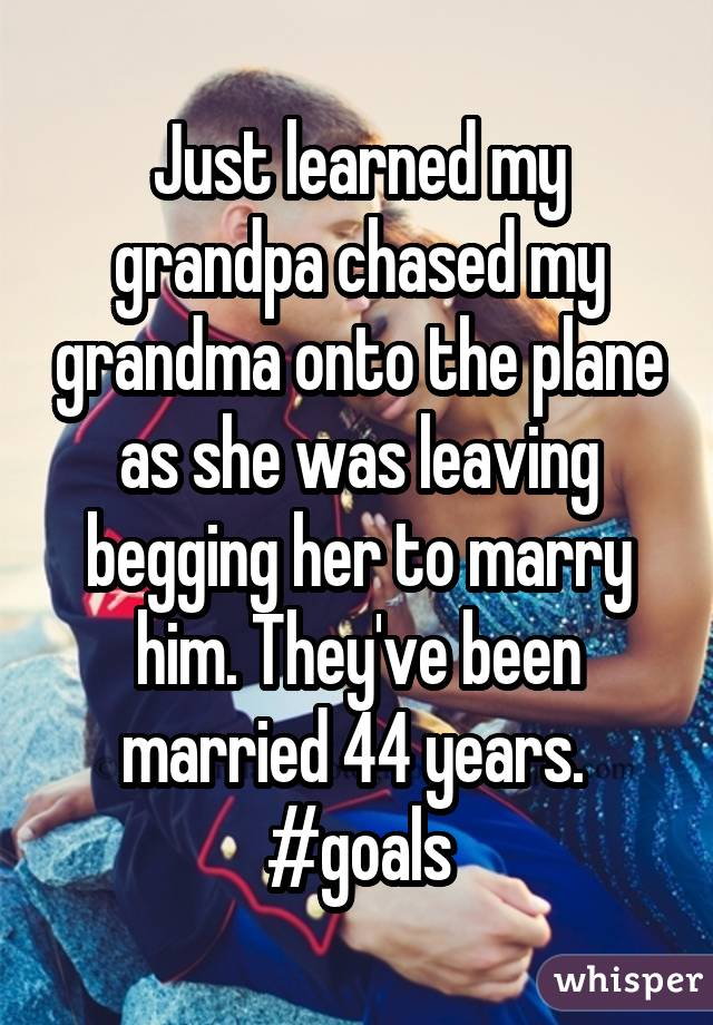 Just learned my grandpa chased my grandma onto the plane as she was leaving begging her to marry him. They've been married 44 years.  #goals