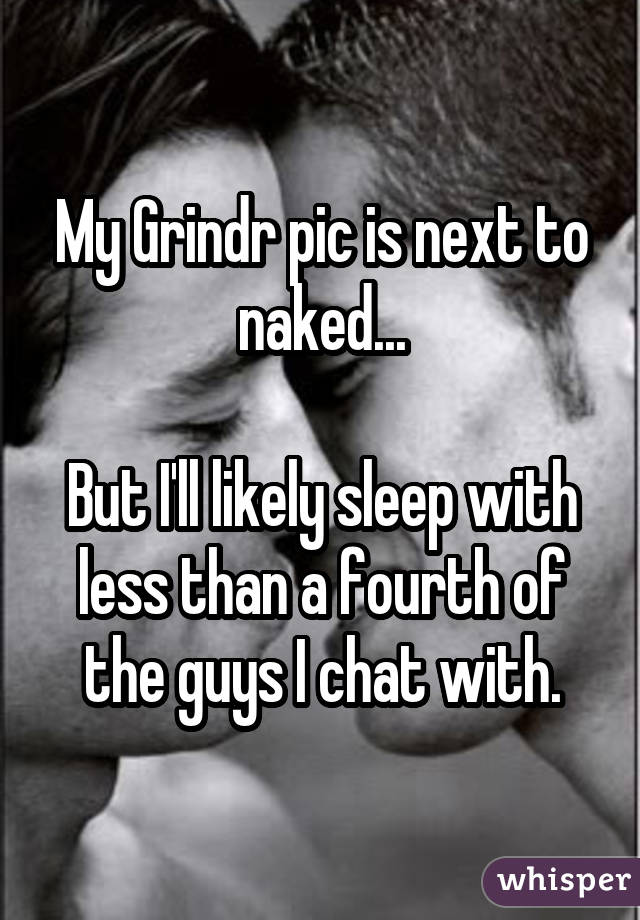 My Grindr pic is next to naked... But I'll likely sleep with less than a fourth of the guys I chat with.