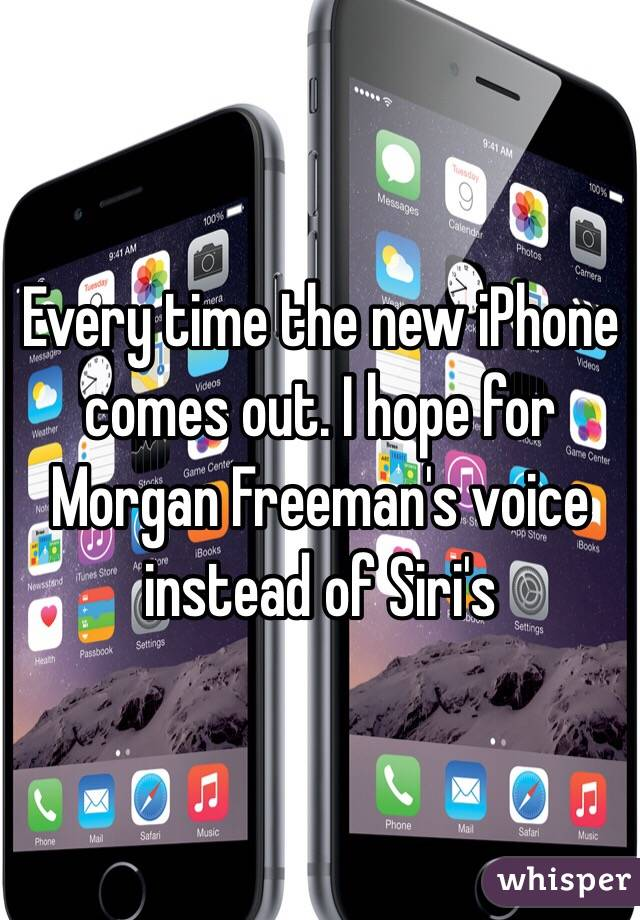 Every time the new iPhone comes out. I hope for Morgan Freeman's voice instead of Siri's