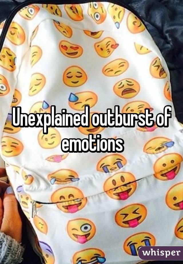 Unexplained outburst of emotions