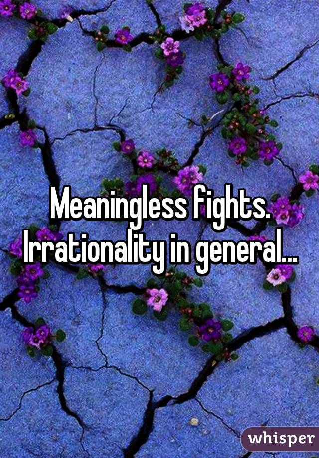 Meaningless fights. Irrationality in general...