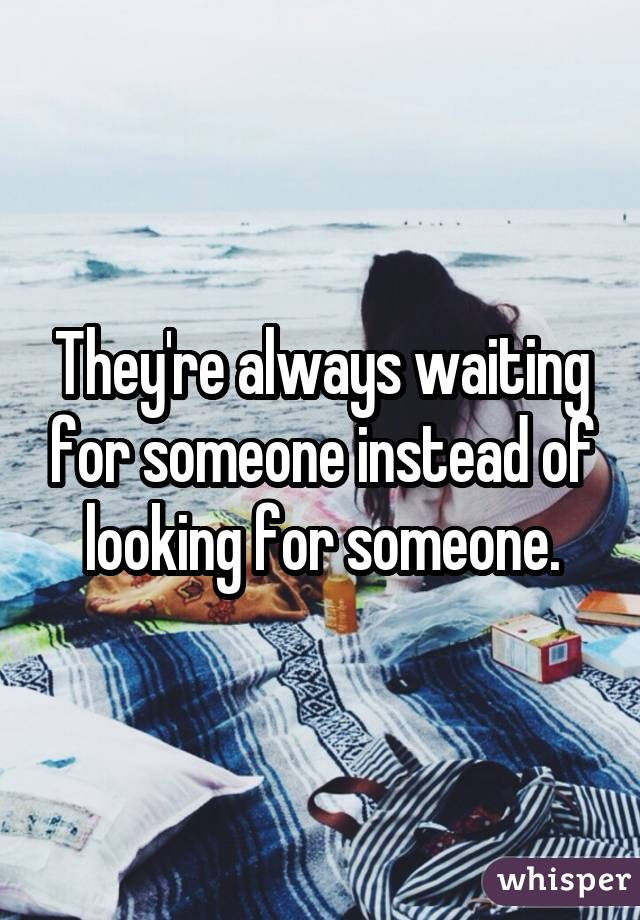 They're always waiting for someone instead of looking for someone.